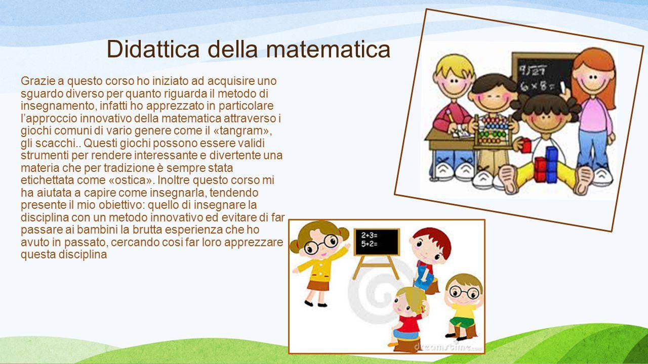 Didattica della matematica Grazie a questo corso ho iniziato ad acquisire uno sguardo diverso per quanto riguarda il metodo di insegnamento, infatti h