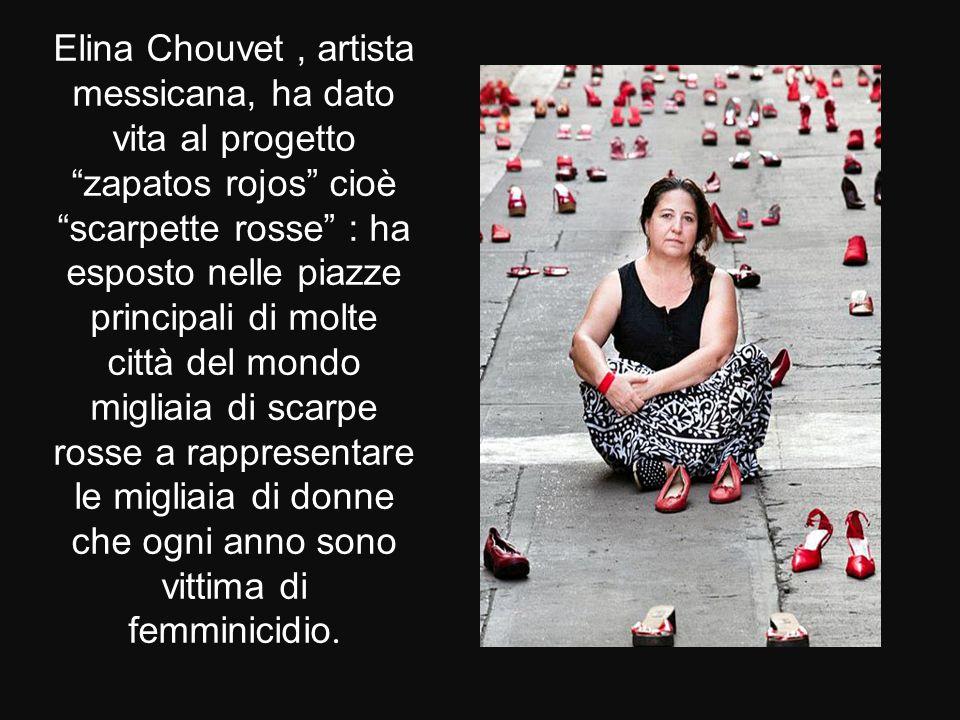 Elina Chouvet, artista messicana, ha dato vita al progetto zapatos rojos cioè scarpette rosse : ha esposto nelle piazze principali di molte città del mondo migliaia di scarpe rosse a rappresentare le migliaia di donne che ogni anno sono vittima di femminicidio.