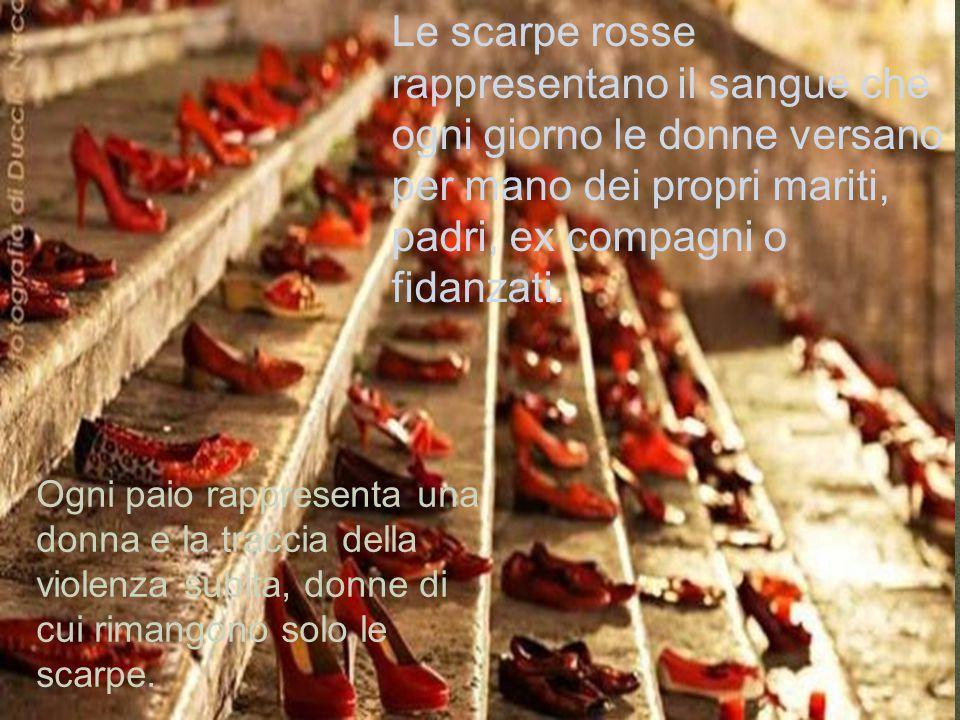 6 Le scarpe rosse rappresentano il sangue che ogni giorno le donne versano per mano dei propri mariti, padri, ex compagni o fidanzati.