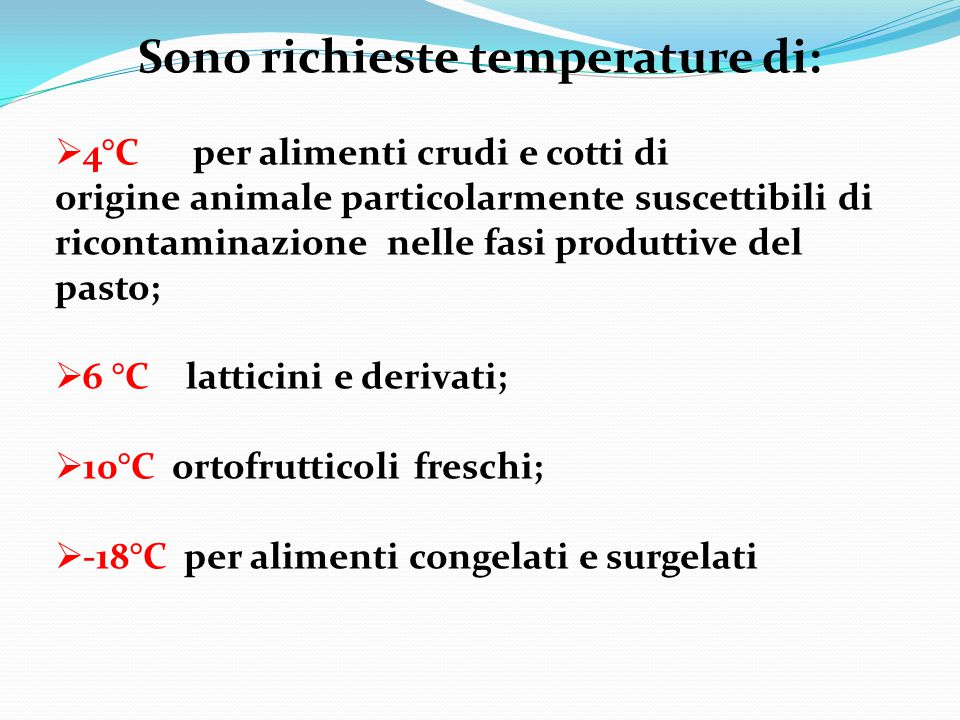 Sono richieste temperature di:  4°C per alimenti crudi e cotti di origine animale particolarmente suscettibili di ricontaminazione nelle fasi produtt