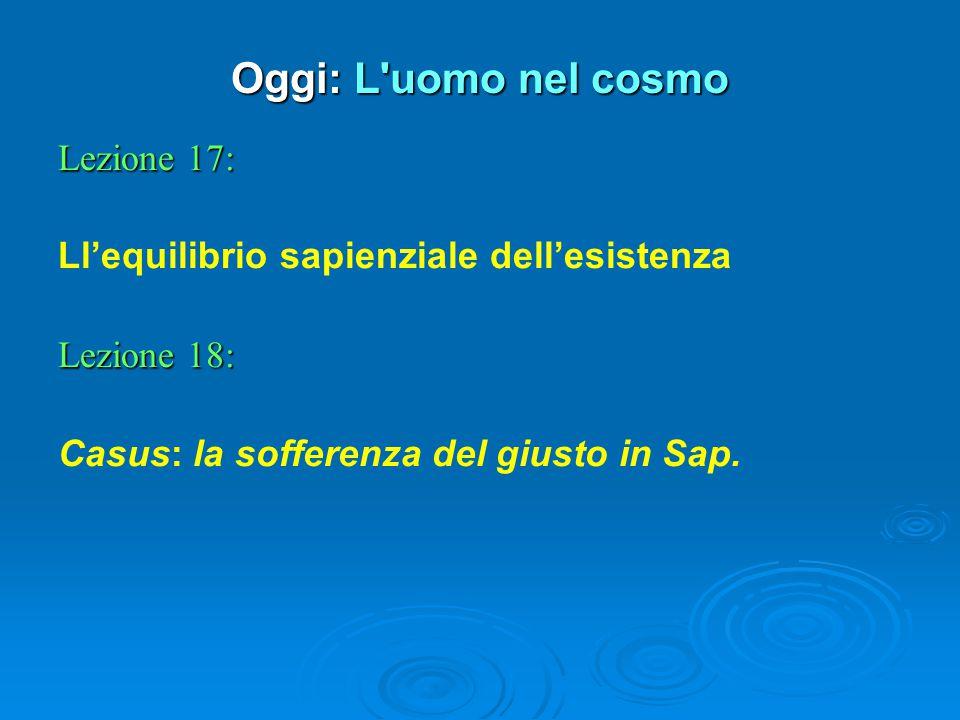 Oggi: L uomo nel cosmo Lezione 17: Ll'equilibrio sapienziale dell'esistenza Lezione 18: Casus: la sofferenza del giusto in Sap.