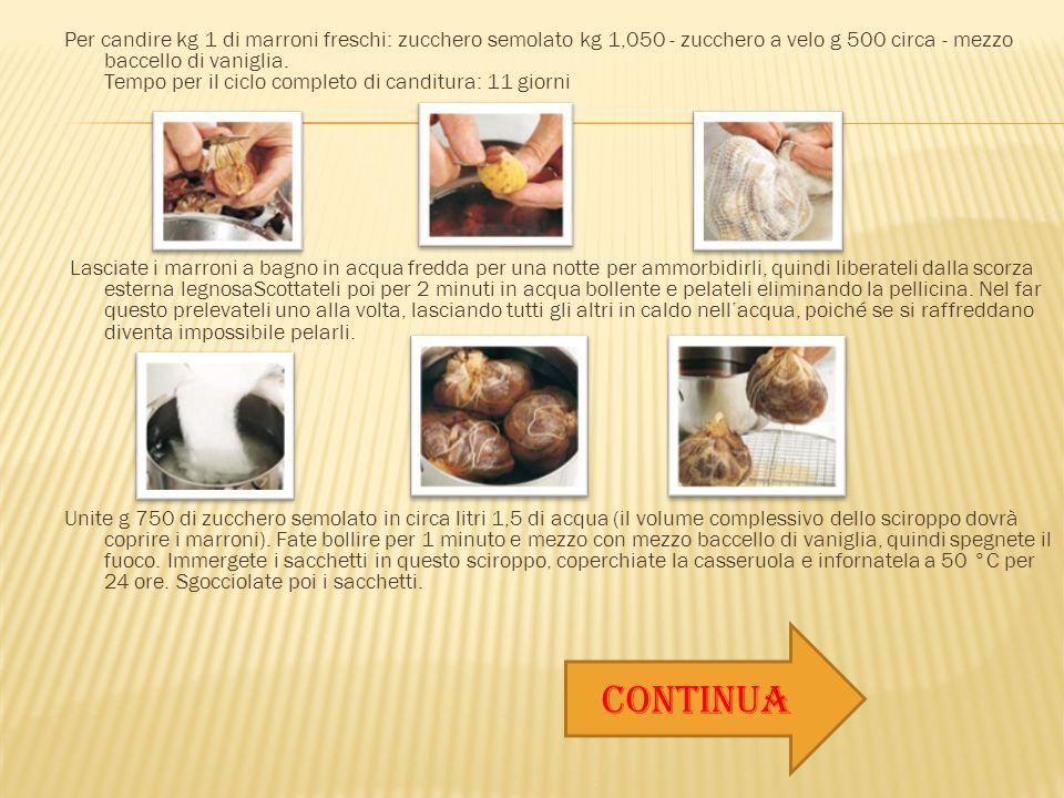 Per candire kg 1 di marroni freschi: zucchero semolato kg 1,050 - zucchero a velo g 500 circa - mezzo baccello di vaniglia. Tempo per il ciclo complet