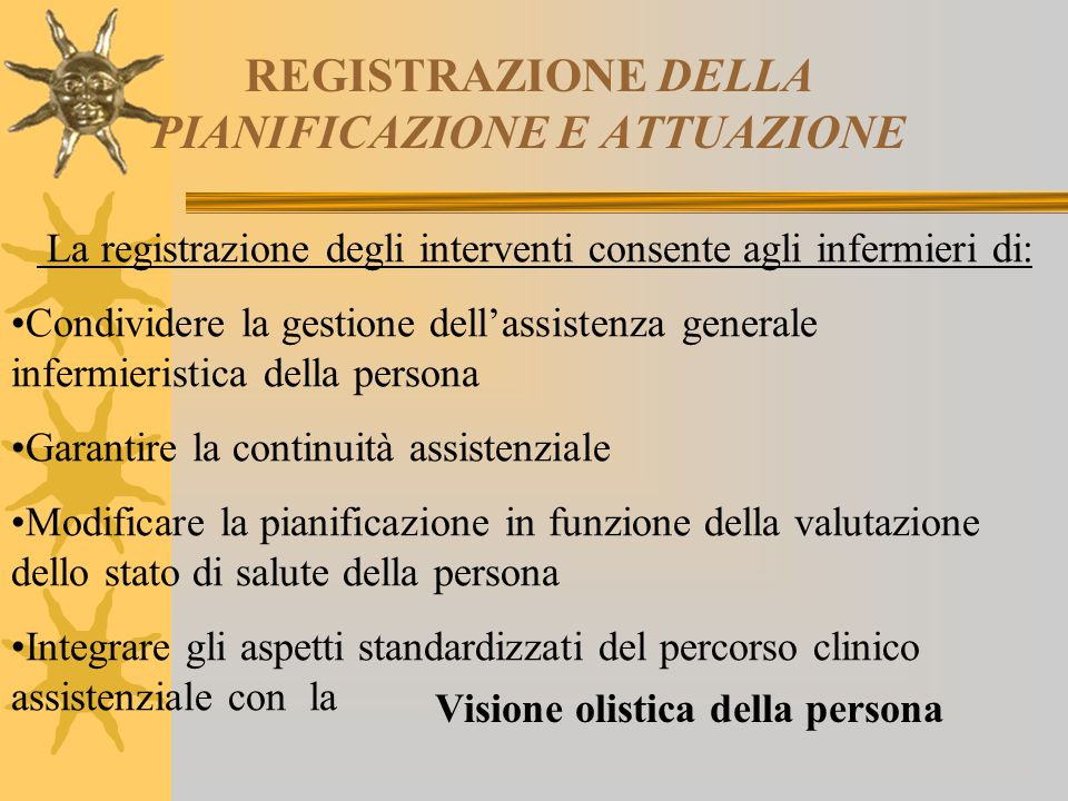 REGISTRAZIONE DELLA PIANIFICAZIONE E ATTUAZIONE La registrazione degli interventi consente agli infermieri di: Condividere la gestione dell'assistenza