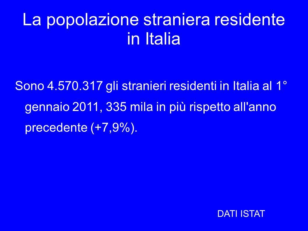 La popolazione straniera residente in Italia Sono 4.570.317 gli stranieri residenti in Italia al 1° gennaio 2011, 335 mila in più rispetto all'anno pr