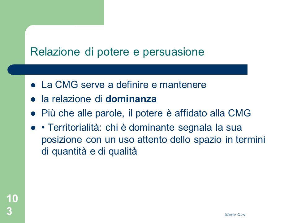 Mario Gori 103 Relazione di potere e persuasione La CMG serve a definire e mantenere la relazione di dominanza Più che alle parole, il potere è affida