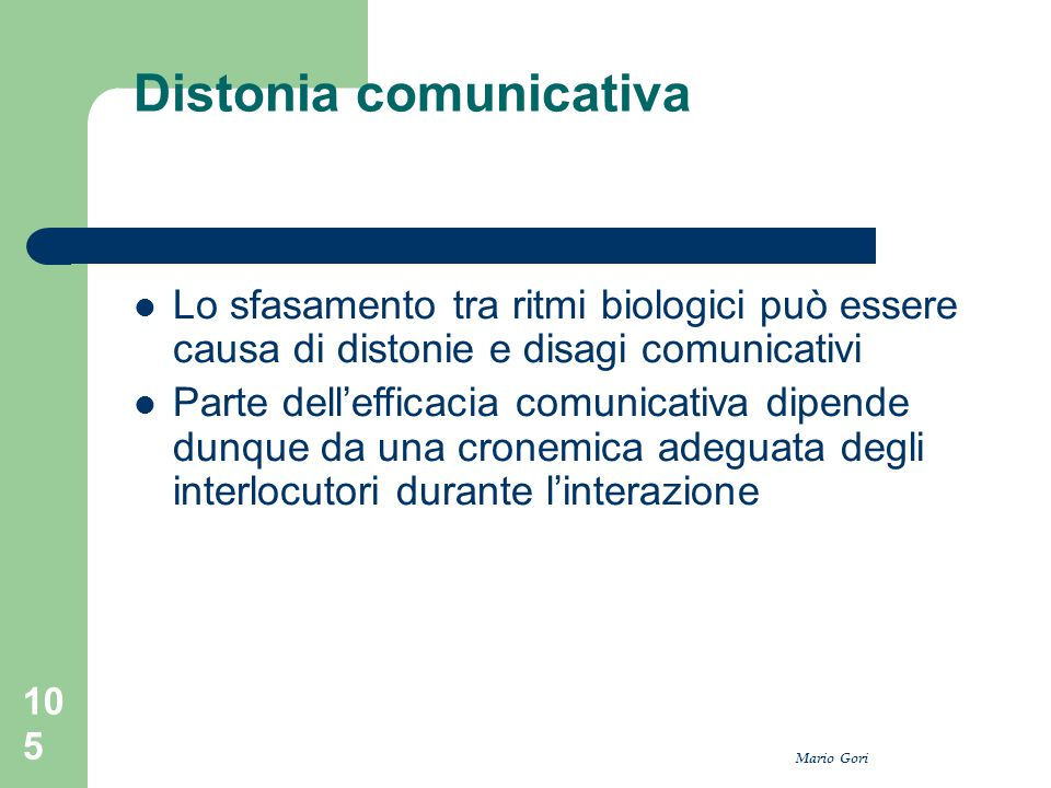 Mario Gori 105 Distonia comunicativa Lo sfasamento tra ritmi biologici può essere causa di distonie e disagi comunicativi Parte dell'efficacia comunic