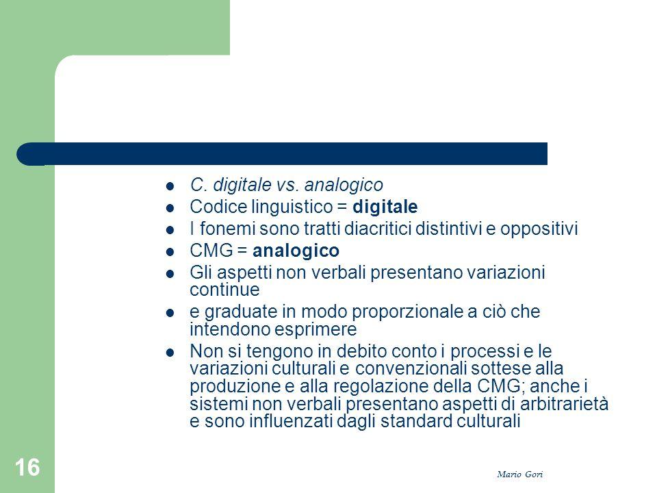 Mario Gori 16 C. digitale vs. analogico Codice linguistico = digitale I fonemi sono tratti diacritici distintivi e oppositivi CMG = analogico Gli aspe