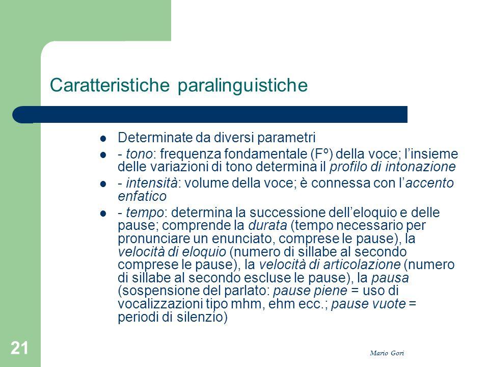 Mario Gori 21 Caratteristiche paralinguistiche Determinate da diversi parametri - tono: frequenza fondamentale (Fº) della voce; l'insieme delle variaz