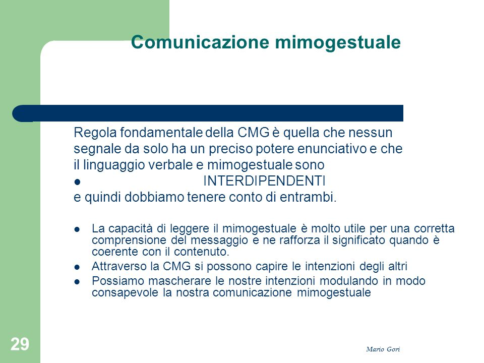 Mario Gori 29 Comunicazione mimogestuale Regola fondamentale della CMG è quella che nessun segnale da solo ha un preciso potere enunciativo e che il l