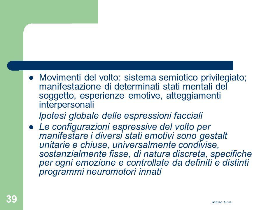 Mario Gori 39 Movimenti del volto: sistema semiotico privilegiato; manifestazione di determinati stati mentali del soggetto, esperienze emotive, atteg