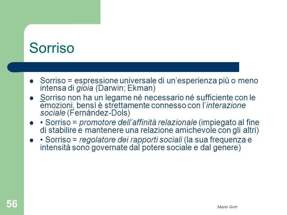 Mario Gori 56 Sorriso Sorriso = espressione universale di un'esperienza più o meno intensa di gioia (Darwin; Ekman) Sorriso non ha un legame né necess