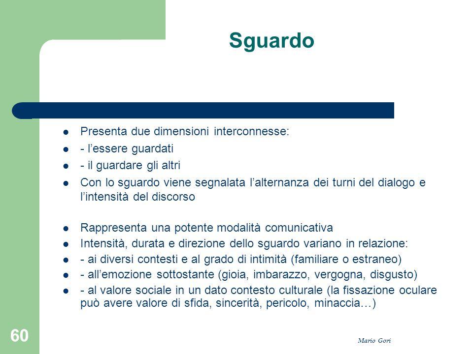Mario Gori 60 Sguardo Presenta due dimensioni interconnesse: - l'essere guardati - il guardare gli altri Con lo sguardo viene segnalata l'alternanza d