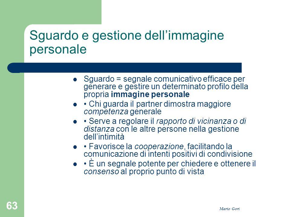 Mario Gori 63 Sguardo e gestione dell'immagine personale Sguardo = segnale comunicativo efficace per generare e gestire un determinato profilo della p