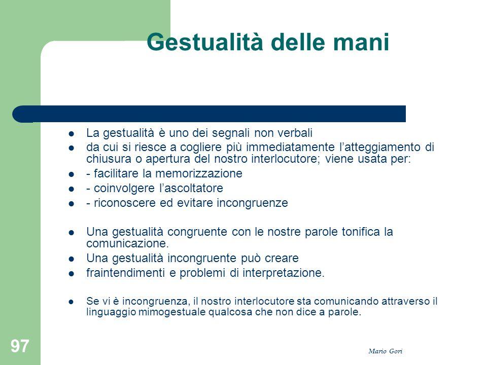 Mario Gori 97 Gestualità delle mani La gestualità è uno dei segnali non verbali da cui si riesce a cogliere più immediatamente l'atteggiamento di chiu