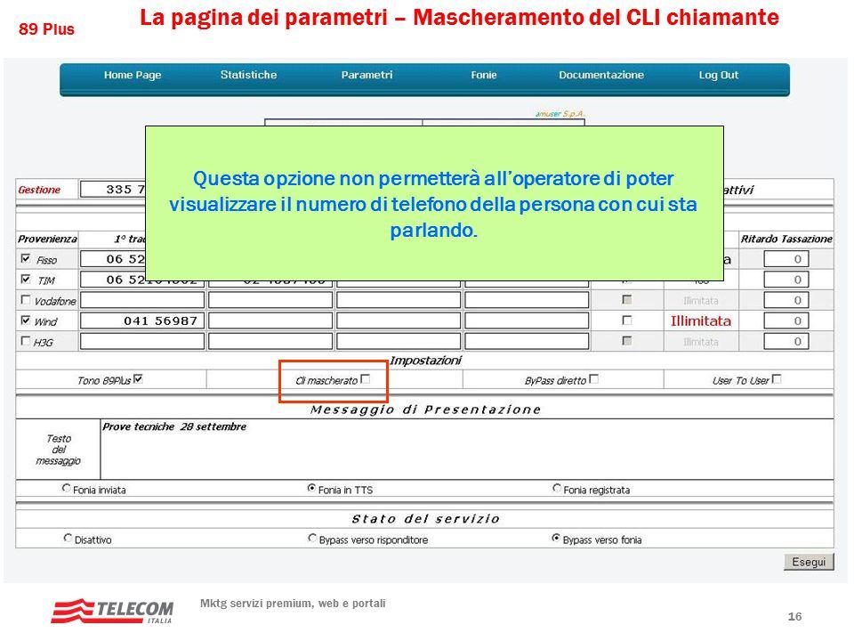 89 Plus Mktg servizi premium, web e portali 16 La pagina dei parametri – Mascheramento del CLI chiamante Questa opzione non permetterà all'operatore di poter visualizzare il numero di telefono della persona con cui sta parlando.