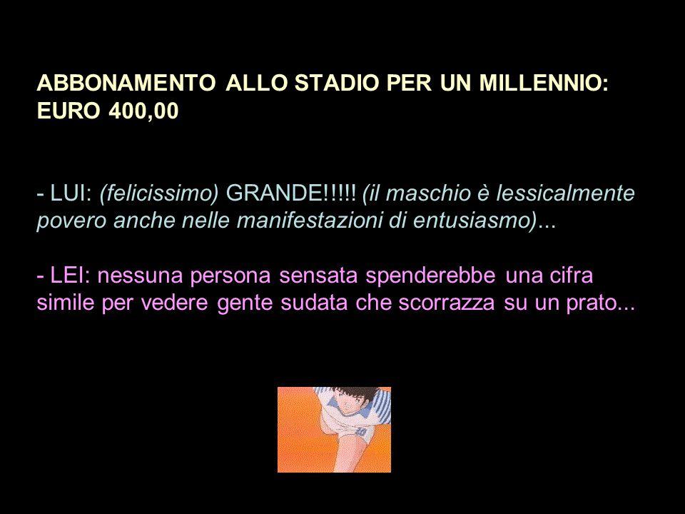 ABBONAMENTO ALLO STADIO PER UN MILLENNIO: EURO 400,00 - LUI: (felicissimo) GRANDE!!!!.