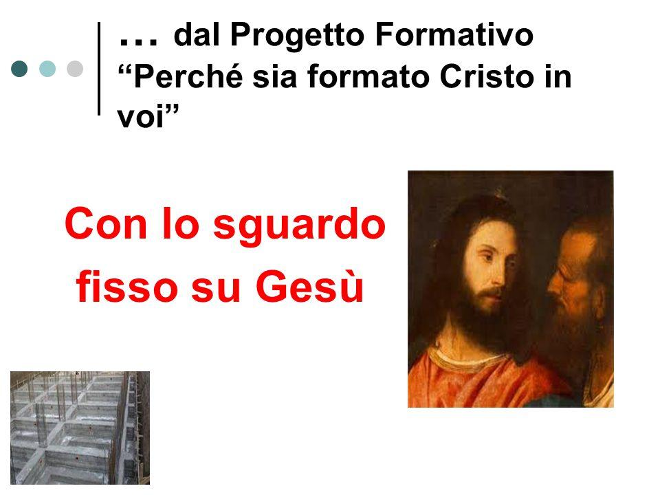 … dal Progetto Formativo Perché sia formato Cristo in voi Con lo sguardo fisso su Gesù