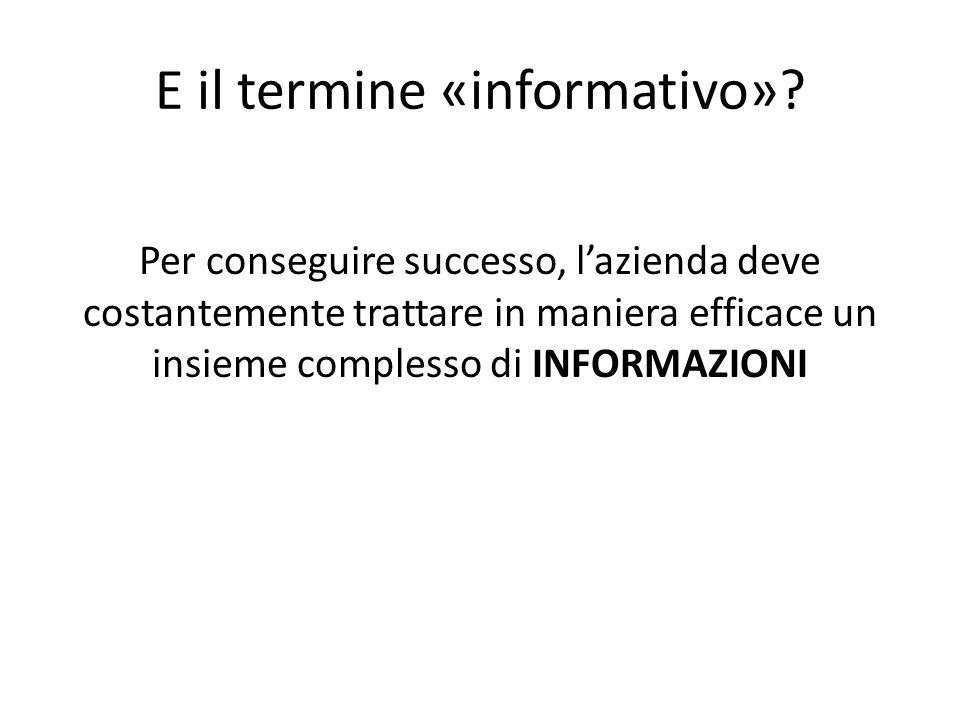 E il termine «informativo»? Per conseguire successo, l'azienda deve costantemente trattare in maniera efficace un insieme complesso di INFORMAZIONI