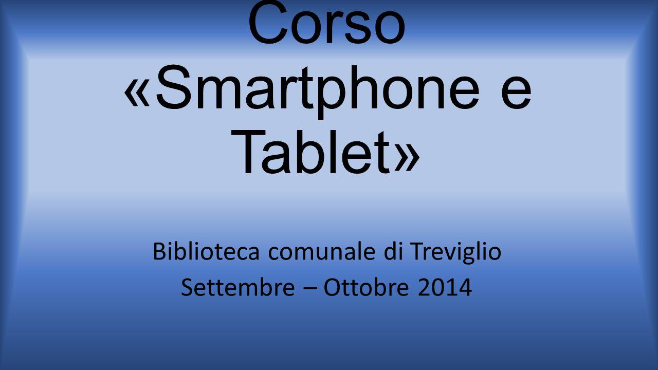 Corso «Smartphone e Tablet» Biblioteca comunale di Treviglio Settembre – Ottobre 2014