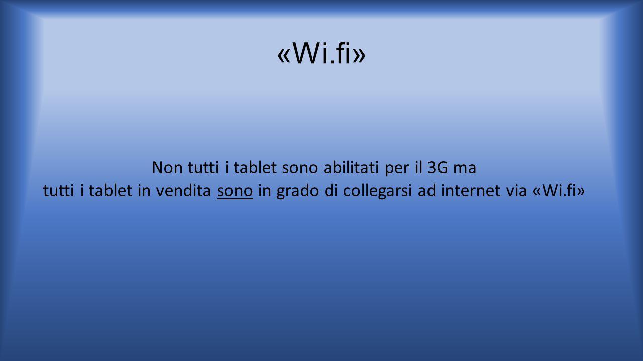 «Wi.fi» Non tutti i tablet sono abilitati per il 3G ma tutti i tablet in vendita sono in grado di collegarsi ad internet via «Wi.fi»