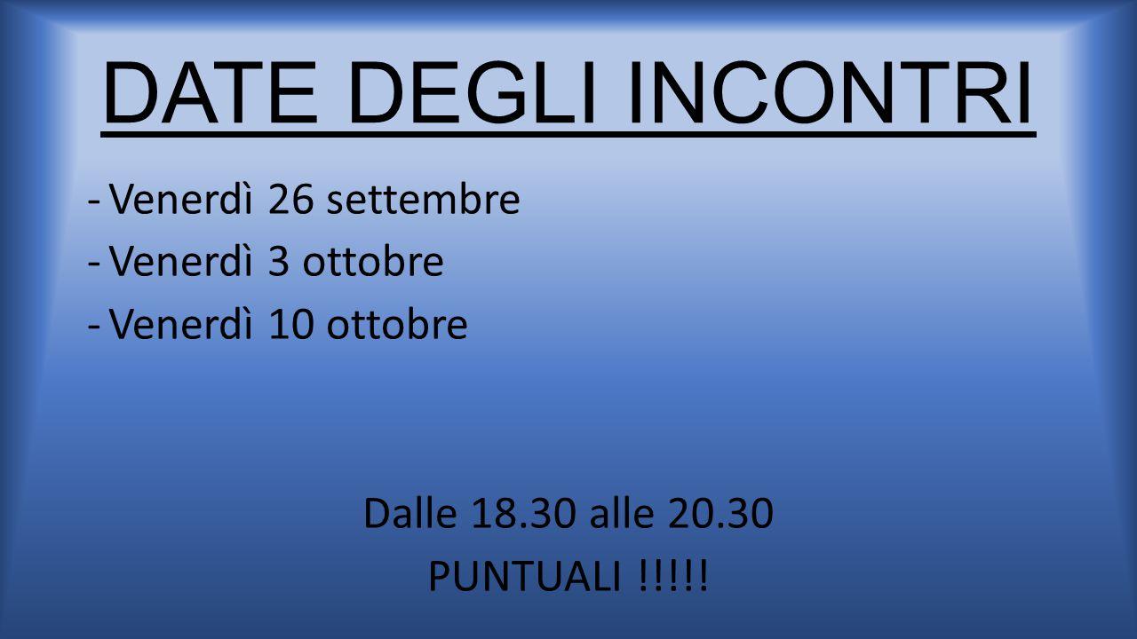 DATE DEGLI INCONTRI -Venerdì 26 settembre -Venerdì 3 ottobre -Venerdì 10 ottobre Dalle 18.30 alle 20.30 PUNTUALI !!!!!