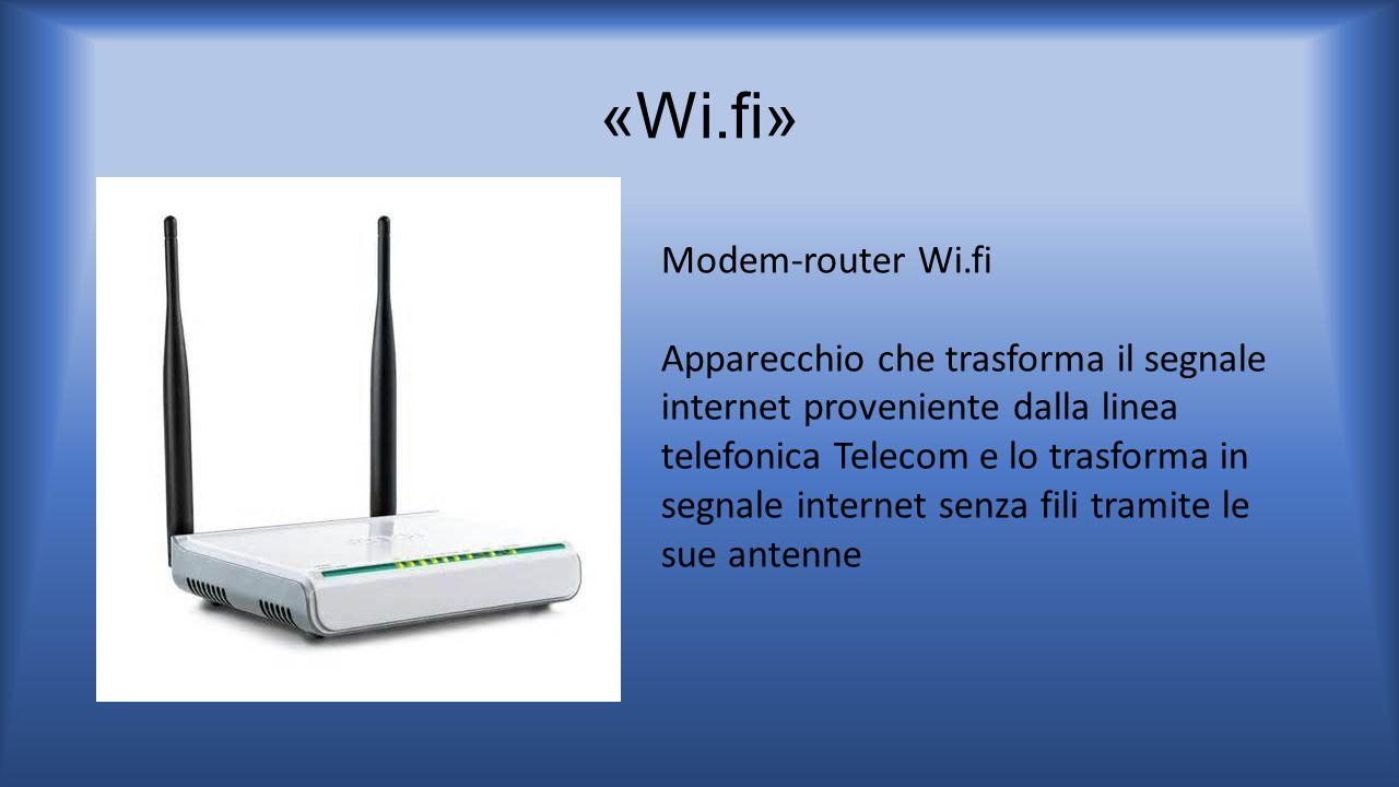 «Wi.fi» Modem-router Wi.fi Apparecchio che trasforma il segnale internet proveniente dalla linea telefonica Telecom e lo trasforma in segnale internet