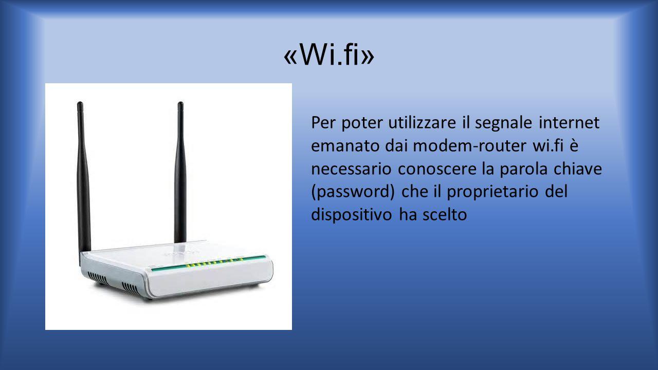 «Wi.fi» Per poter utilizzare il segnale internet emanato dai modem-router wi.fi è necessario conoscere la parola chiave (password) che il proprietario