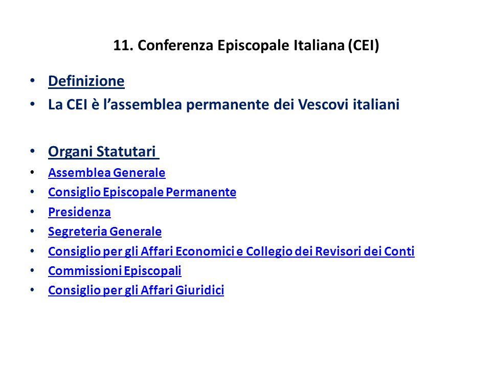 11. Conferenza Episcopale Italiana (CEI) Definizione La CEI è l'assemblea permanente dei Vescovi italiani Organi Statutari Assemblea Generale Consigli