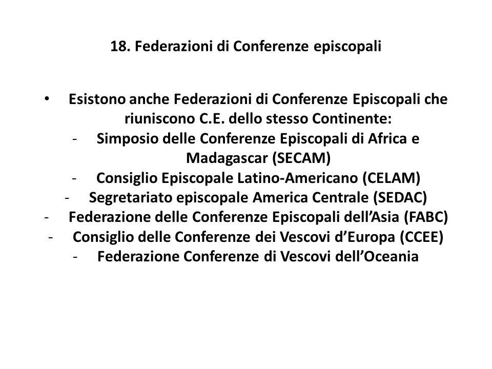 18. Federazioni di Conferenze episcopali Esistono anche Federazioni di Conferenze Episcopali che riuniscono C.E. dello stesso Continente: -Simposio de