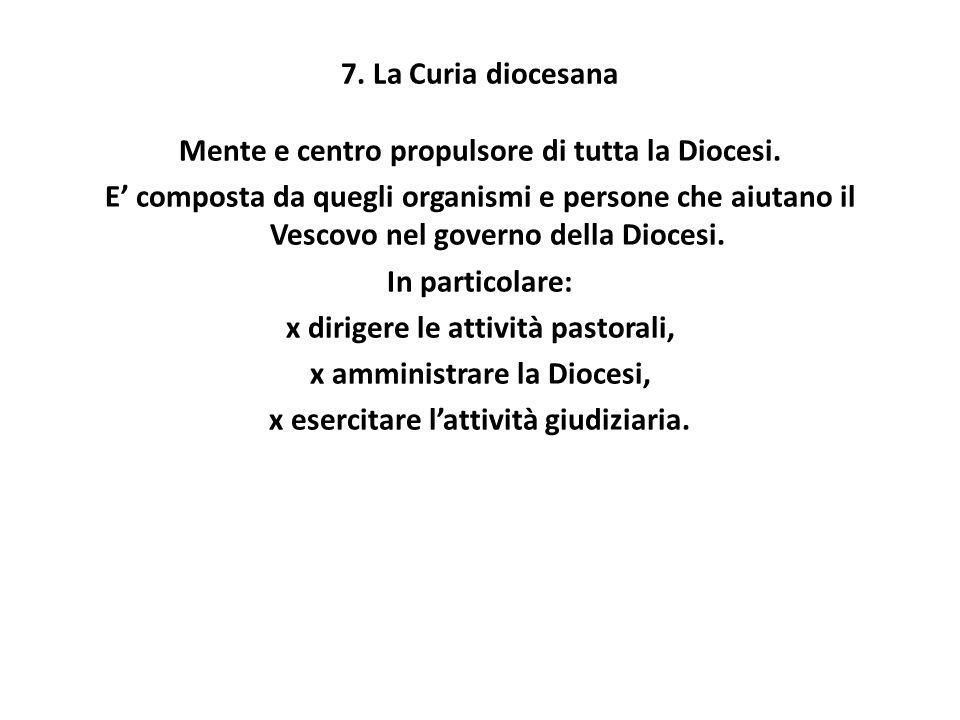 7. La Curia diocesana Mente e centro propulsore di tutta la Diocesi. E' composta da quegli organismi e persone che aiutano il Vescovo nel governo dell