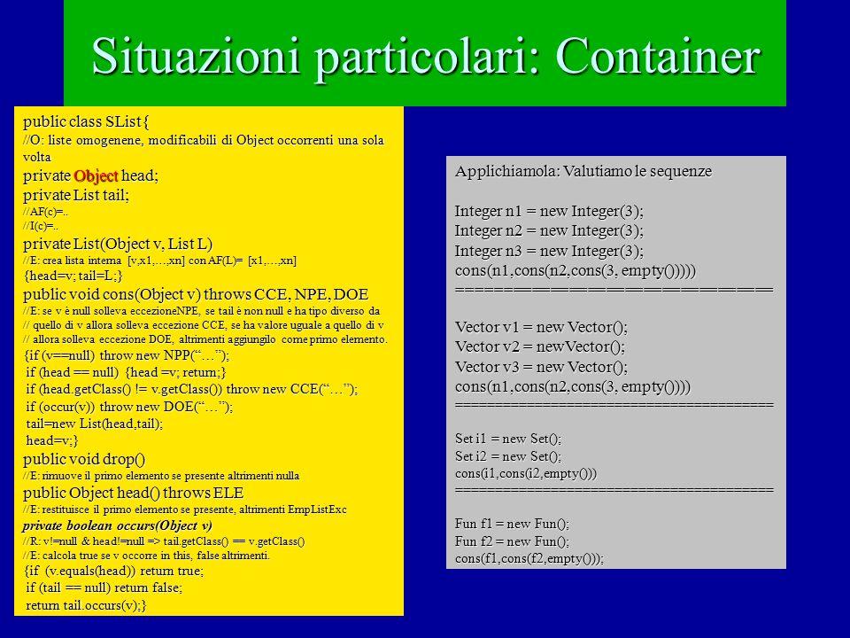 Situazioni particolari: Container public class SList{ //O: liste omogenene, modificabili di Object occorrenti una sola volta private Object head; private List tail; //AF(c)=..//I(c)=..
