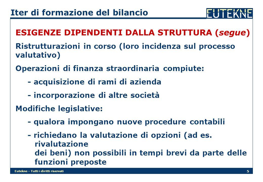 Eutekne – Tutti i diritti riservati 5 Iter di formazione del bilancio ESIGENZE DIPENDENTI DALLA STRUTTURA (segue) Ristrutturazioni in corso (loro incidenza sul processo valutativo) Operazioni di finanza straordinaria compiute: - acquisizione di rami di azienda - incorporazione di altre società Modifiche legislative: - qualora impongano nuove procedure contabili - richiedano la valutazione di opzioni (ad es.