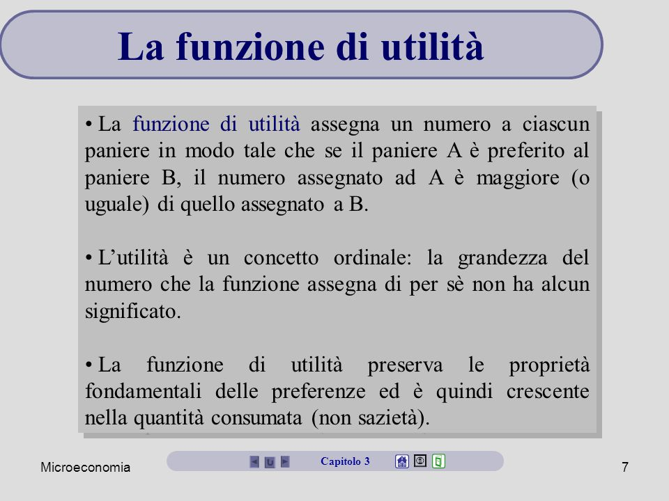 Microeconomia7 La funzione di utilità La funzione di utilità assegna un numero a ciascun paniere in modo tale che se il paniere A è preferito al paniere B, il numero assegnato ad A è maggiore (o uguale) di quello assegnato a B.
