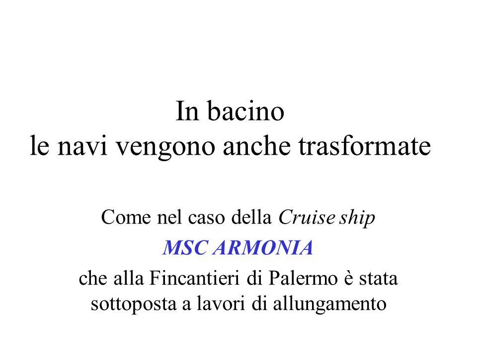 In bacino le navi vengono anche trasformate Come nel caso della Cruise ship MSC ARMONIA che alla Fincantieri di Palermo è stata sottoposta a lavori di
