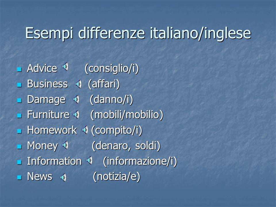 Differenze italiano/inglese Alcuni nomi che in italiano sono numerabili invece sono sempre non numerabili in inglese. Alcuni nomi che in italiano sono