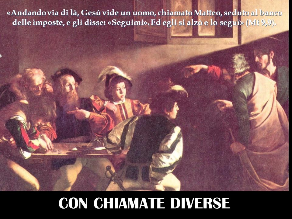 CON CHIAMATE DIVERSE «Andando via di là, Gesù vide un uomo, chiamato Matteo, seduto al banco delle imposte, e gli disse: «Seguimi». Ed egli si alzò e