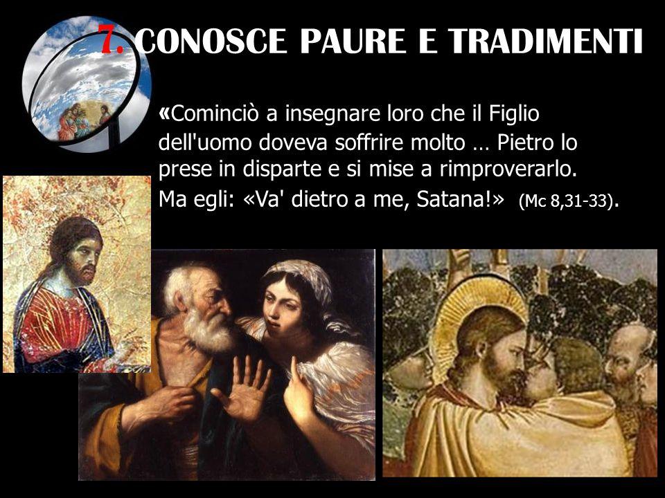 7. CONOSCE PAURE E TRADIMENTI « Cominciò a insegnare loro che il Figlio dell'uomo doveva soffrire molto … Pietro lo prese in disparte e si mise a rimp