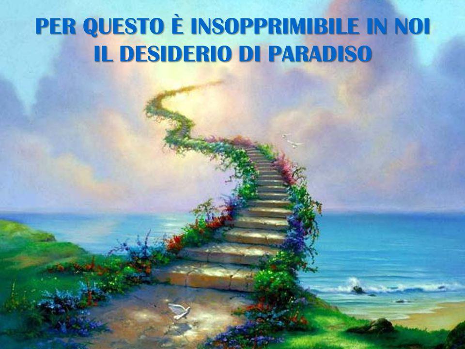PER QUESTO È INSOPPRIMIBILE IN NOI IL DESIDERIO DI PARADISO