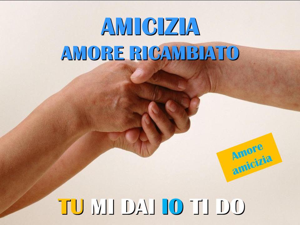 AMICIZIA AMORE RICAMBIATO TU MI DAI IO TI DO Amore amicizia