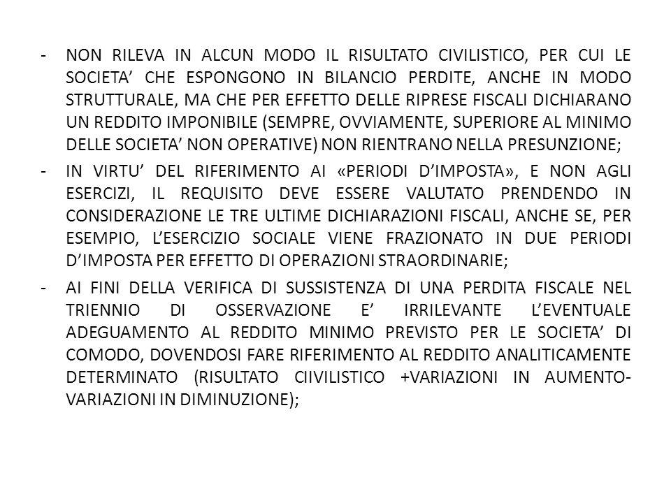 -NON RILEVA IN ALCUN MODO IL RISULTATO CIVILISTICO, PER CUI LE SOCIETA' CHE ESPONGONO IN BILANCIO PERDITE, ANCHE IN MODO STRUTTURALE, MA CHE PER EFFETTO DELLE RIPRESE FISCALI DICHIARANO UN REDDITO IMPONIBILE (SEMPRE, OVVIAMENTE, SUPERIORE AL MINIMO DELLE SOCIETA' NON OPERATIVE) NON RIENTRANO NELLA PRESUNZIONE; -IN VIRTU' DEL RIFERIMENTO AI «PERIODI D'IMPOSTA», E NON AGLI ESERCIZI, IL REQUISITO DEVE ESSERE VALUTATO PRENDENDO IN CONSIDERAZIONE LE TRE ULTIME DICHIARAZIONI FISCALI, ANCHE SE, PER ESEMPIO, L'ESERCIZIO SOCIALE VIENE FRAZIONATO IN DUE PERIODI D'IMPOSTA PER EFFETTO DI OPERAZIONI STRAORDINARIE; -AI FINI DELLA VERIFICA DI SUSSISTENZA DI UNA PERDITA FISCALE NEL TRIENNIO DI OSSERVAZIONE E' IRRILEVANTE L'EVENTUALE ADEGUAMENTO AL REDDITO MINIMO PREVISTO PER LE SOCIETA' DI COMODO, DOVENDOSI FARE RIFERIMENTO AL REDDITO ANALITICAMENTE DETERMINATO (RISULTATO CIIVILISTICO +VARIAZIONI IN AUMENTO- VARIAZIONI IN DIMINUZIONE);