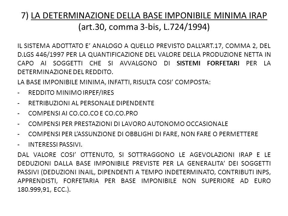 7) LA DETERMINAZIONE DELLA BASE IMPONIBILE MINIMA IRAP (art.30, comma 3-bis, L.724/1994) IL SISTEMA ADOTTATO E' ANALOGO A QUELLO PREVISTO DALL'ART.17, COMMA 2, DEL D.LGS 446/1997 PER LA QUANTIFICAZIONE DEL VALORE DELLA PRODUZIONE NETTA IN CAPO AI SOGGETTI CHE SI AVVALGONO DI SISTEMI FORFETARI PER LA DETERMINAZIONE DEL REDDITO.