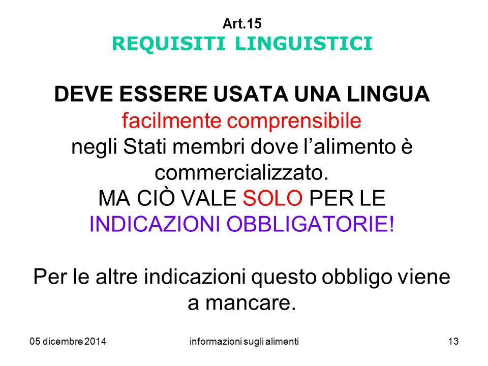 05 dicembre 2014informazioni sugli alimenti13 Art.15 REQUISITI LINGUISTICI DEVE ESSERE USATA UNA LINGUA facilmente comprensibile negli Stati membri do