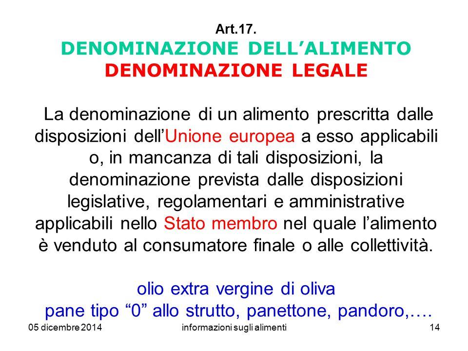 05 dicembre 2014informazioni sugli alimenti14 Art.17. DENOMINAZIONE DELL'ALIMENTO DENOMINAZIONE LEGALE La denominazione di un alimento prescritta dall
