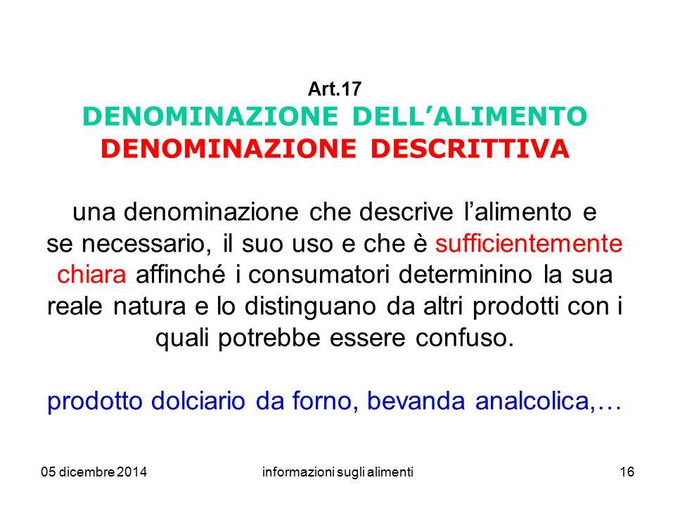05 dicembre 2014informazioni sugli alimenti16 Art.17 DENOMINAZIONE DELL'ALIMENTO DENOMINAZIONE DESCRITTIVA una denominazione che descrive l'alimento e