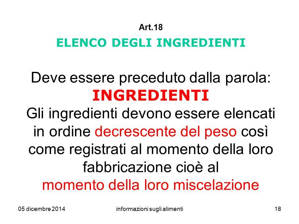 05 dicembre 2014informazioni sugli alimenti18 Art.18 ELENCO DEGLI INGREDIENTI Deve essere preceduto dalla parola: INGREDIENTI Gli ingredienti devono e