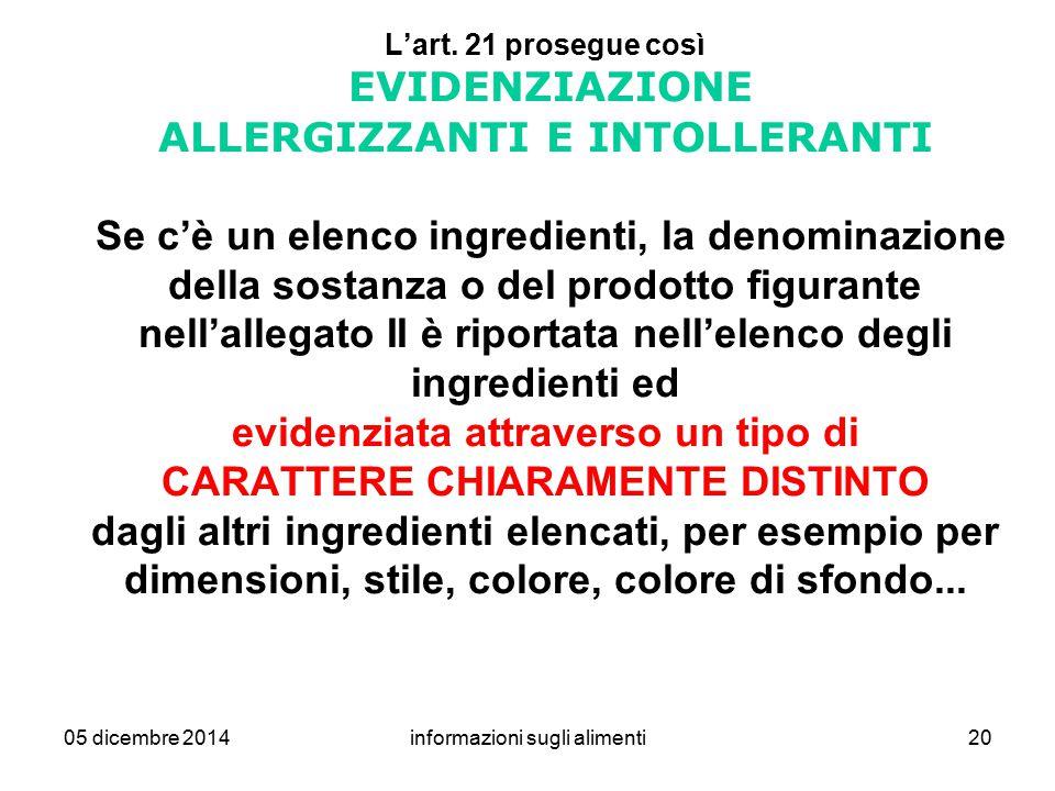05 dicembre 2014informazioni sugli alimenti20 L'art. 21 prosegue così EVIDENZIAZIONE ALLERGIZZANTI E INTOLLERANTI Se c'è un elenco ingredienti, la den