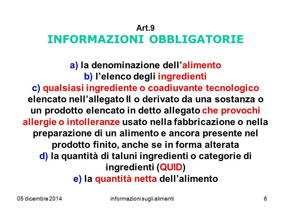 05 dicembre 2014informazioni sugli alimenti6 Art.9 INFORMAZIONI OBBLIGATORIE a) la denominazione dell'alimento b) l'elenco degli ingredienti c) qualsi