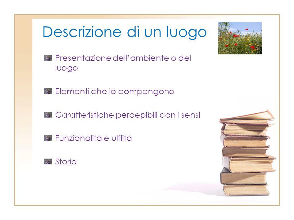Descrizione di un luogo Presentazione dell'ambiente o del luogo Elementi che lo compongono Caratteristiche percepibili con i sensi Funzionalità e util