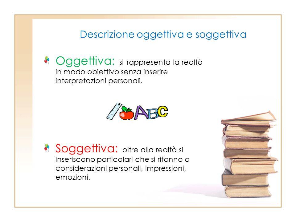 Descrizione oggettiva e soggettiva Oggettiva: si rappresenta la realtà in modo obiettivo senza inserire interpretazioni personali. Soggettiva: oltre a