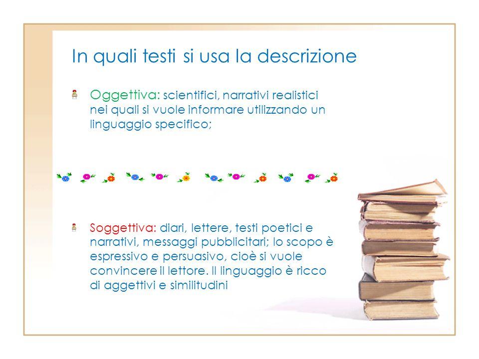 In quali testi si usa la descrizione Oggettiva: scientifici, narrativi realistici nei quali si vuole informare utilizzando un linguaggio specifico; So